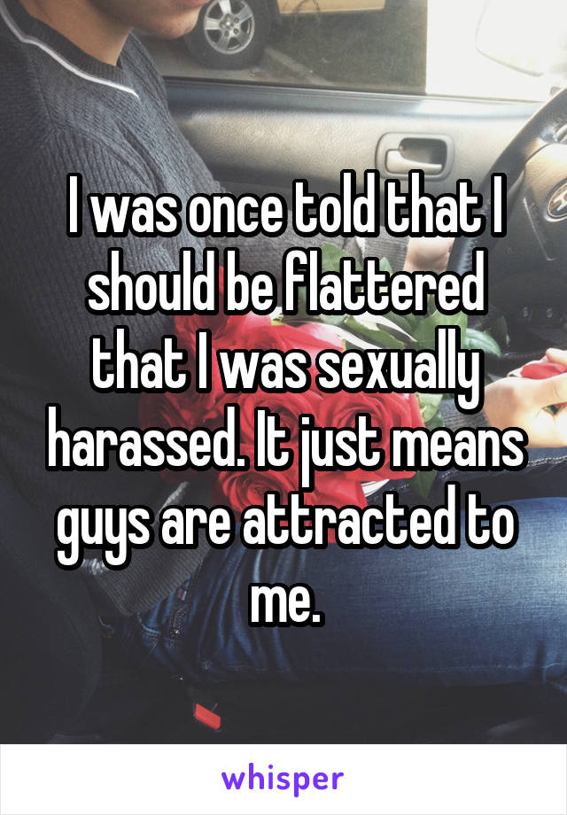 I was once told that I should be flattered that I was sexually harassed. It just means guys are attracted to me.
