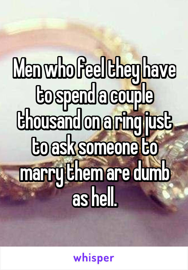 Men who feel they have to spend a couple thousand on a ring just to ask someone to marry them are dumb as hell.