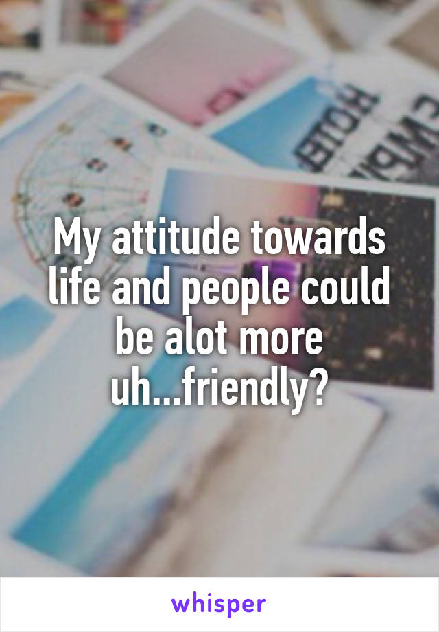 My attitude towards life and people could be alot more uh...friendly?