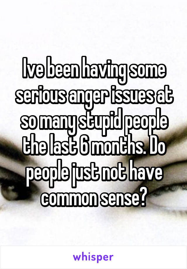 Ive been having some serious anger issues at so many stupid people the last 6 months. Do people just not have common sense?
