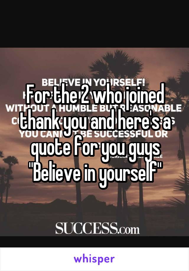 """For the 2 who joined thank you and here's a quote for you guys """"Believe in yourself"""""""