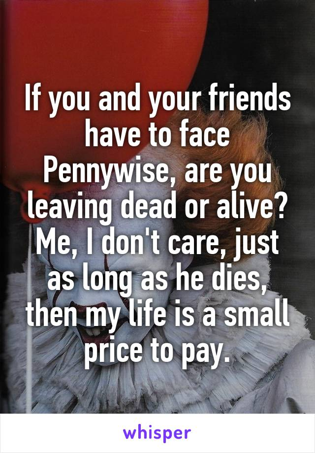 If you and your friends have to face Pennywise, are you leaving dead or alive? Me, I don't care, just as long as he dies, then my life is a small price to pay.