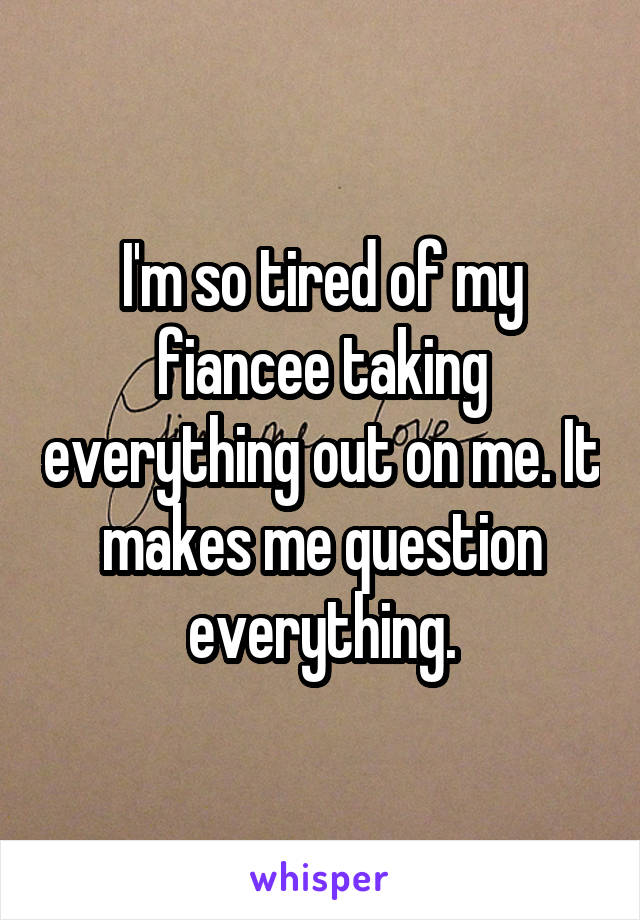 I'm so tired of my fiancee taking everything out on me. It makes me question everything.
