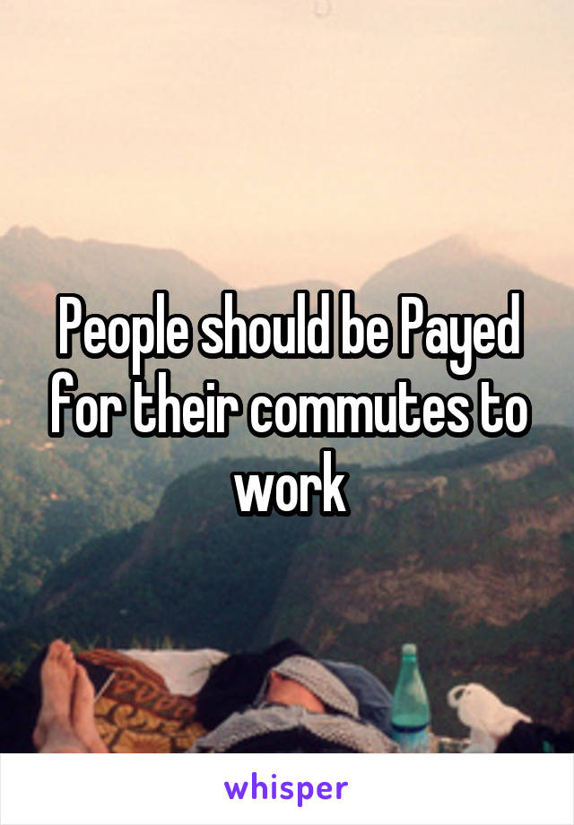 People should be Payed for their commutes to work