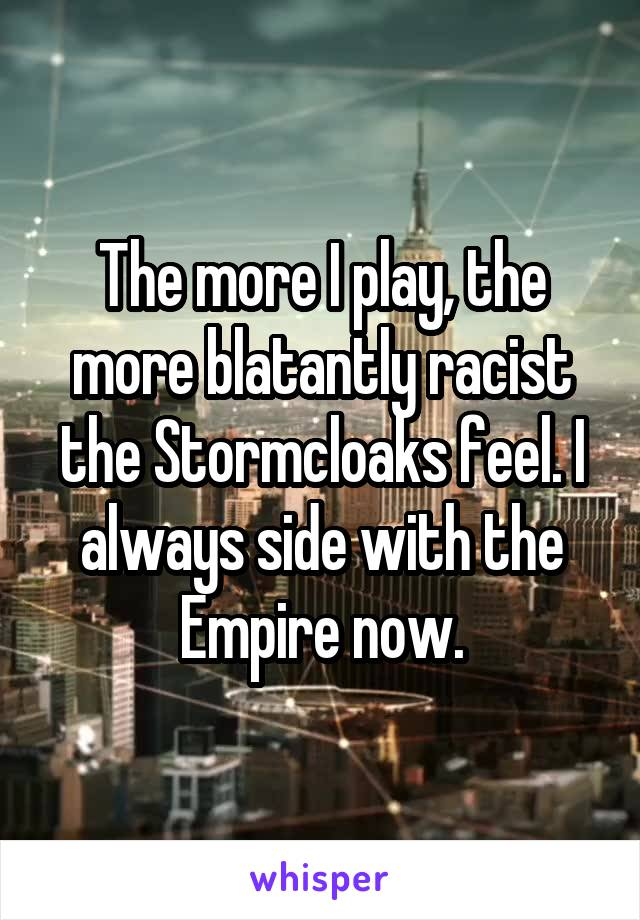The more I play, the more blatantly racist the Stormcloaks feel. I always side with the Empire now.