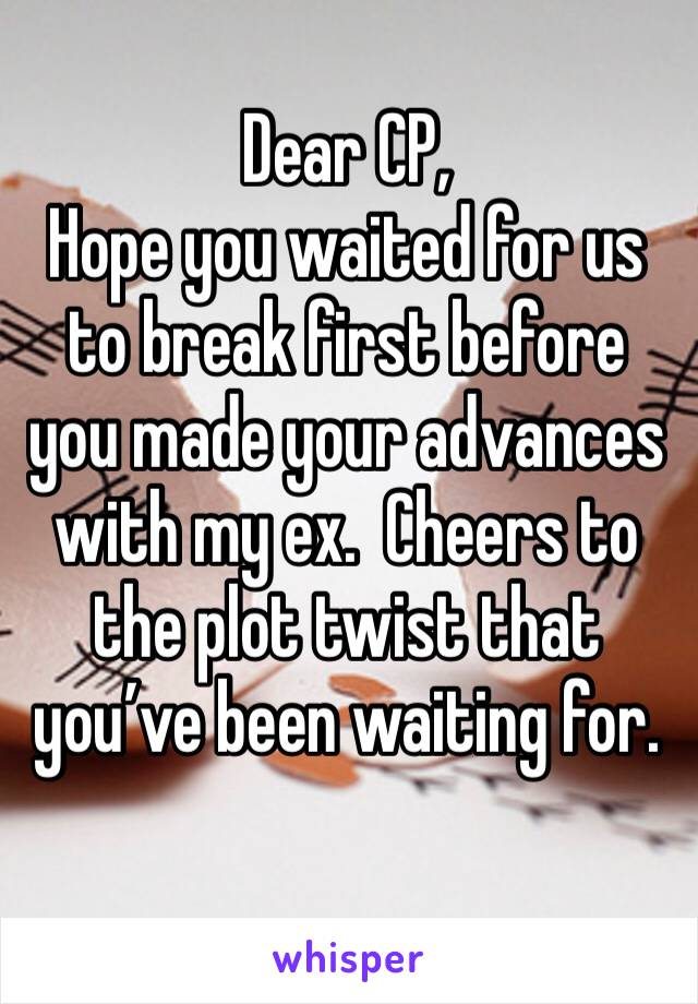 Dear CP, Hope you waited for us to break first before you made your advances with my ex.  Cheers to the plot twist that you've been waiting for.