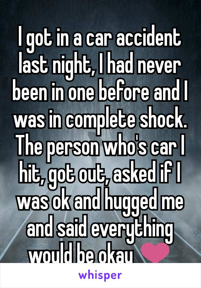 I got in a car accident last night, I had never been in one before and I was in complete shock. The person who's car I hit, got out, asked if I was ok and hugged me and said everything would be okay ❤