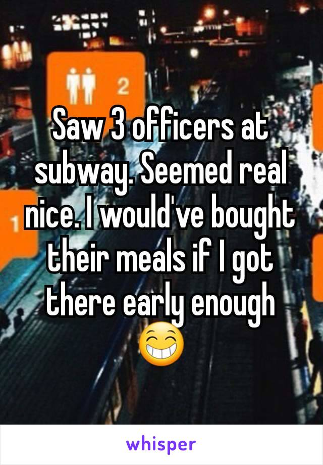 Saw 3 officers at subway. Seemed real nice. I would've bought their meals if I got there early enough 😁