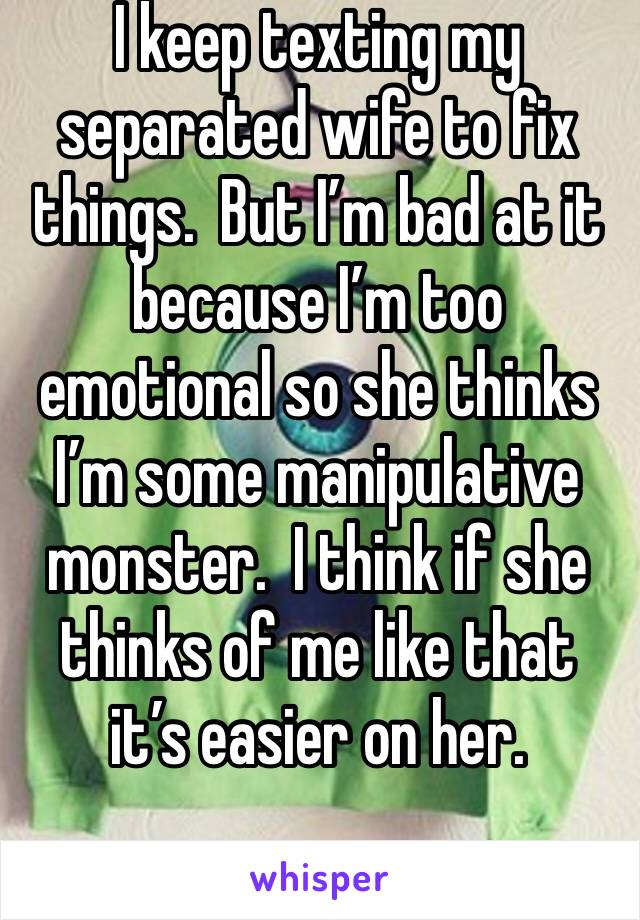 I keep texting my separated wife to fix things.  But I'm bad at it because I'm too emotional so she thinks I'm some manipulative monster.  I think if she thinks of me like that it's easier on her.