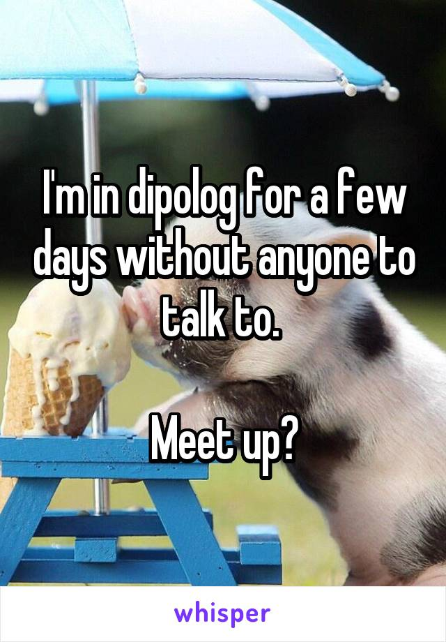 I'm in dipolog for a few days without anyone to talk to.   Meet up?