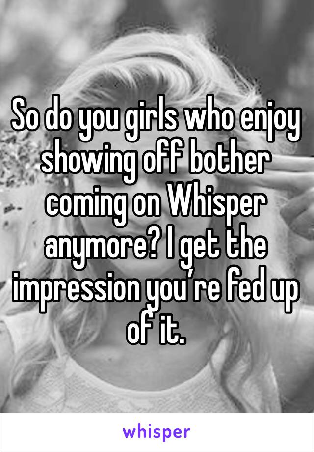 So do you girls who enjoy showing off bother coming on Whisper anymore? I get the impression you're fed up of it.