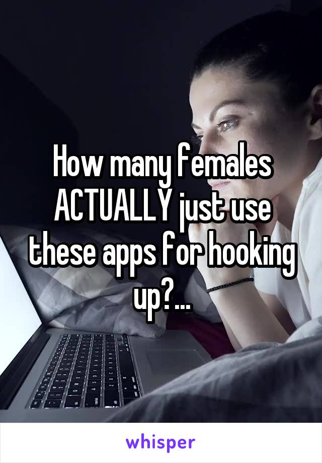 How many females ACTUALLY just use these apps for hooking up?...