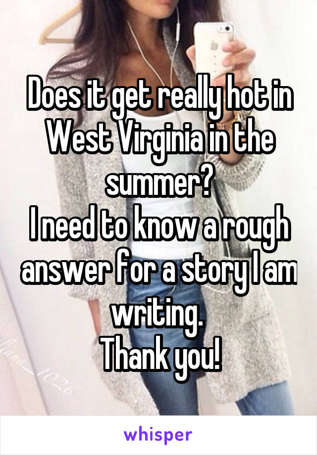 Does it get really hot in West Virginia in the summer? I need to know a rough answer for a story I am writing.  Thank you!
