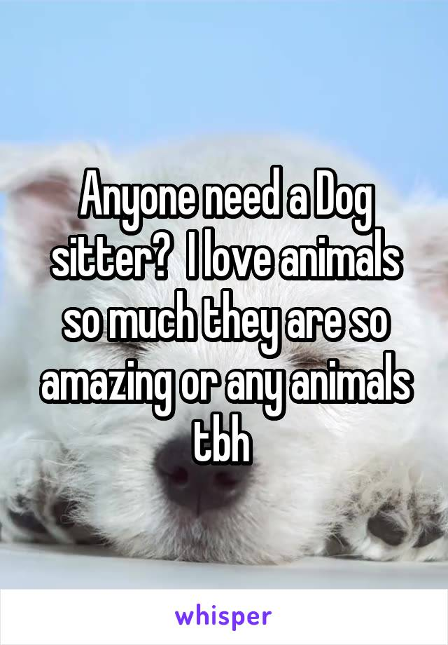 Anyone need a Dog sitter?  I love animals so much they are so amazing or any animals tbh