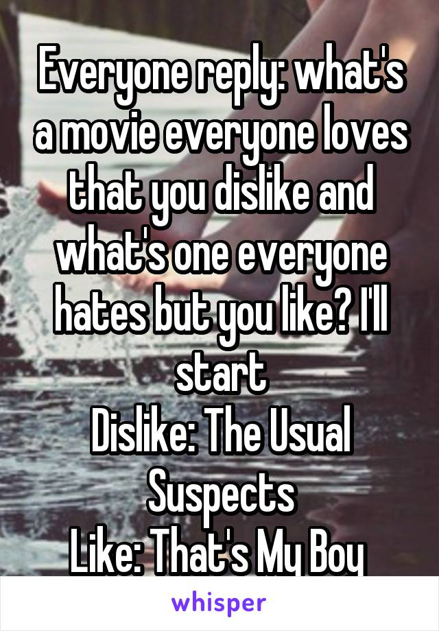 Everyone reply: what's a movie everyone loves that you dislike and what's one everyone hates but you like? I'll start Dislike: The Usual Suspects Like: That's My Boy
