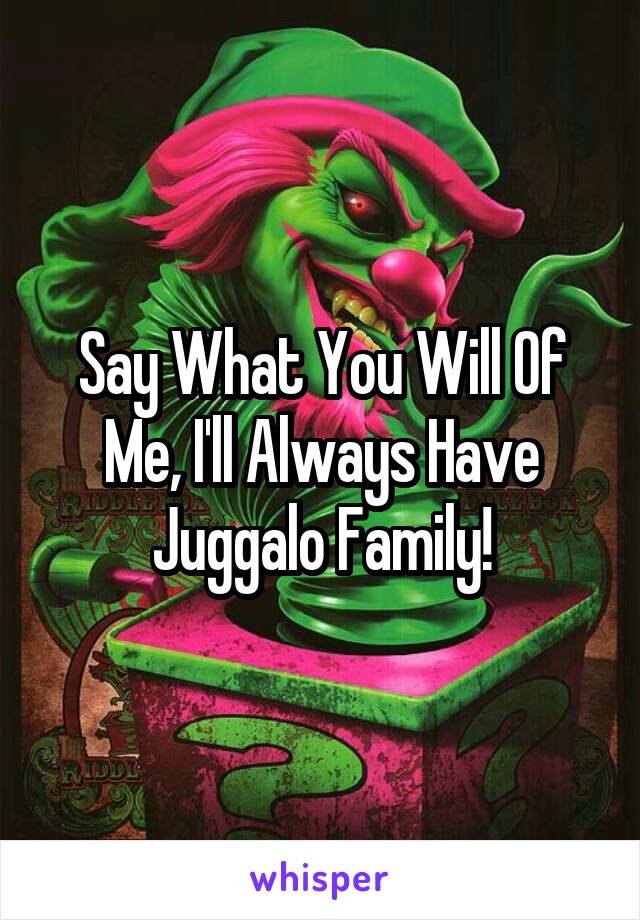 Say What You Will Of Me, I'll Always Have Juggalo Family!