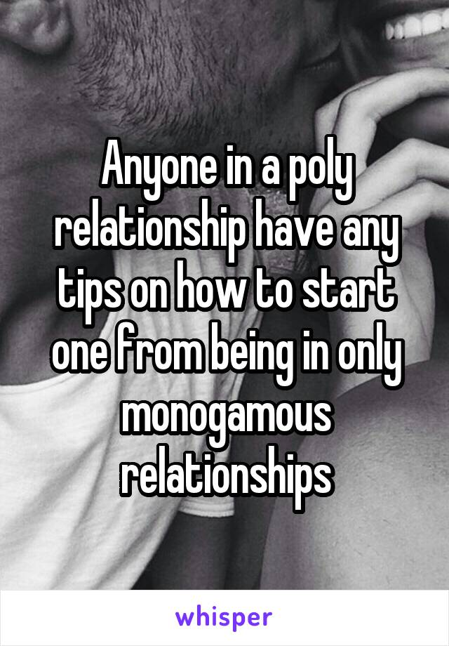 Anyone in a poly relationship have any tips on how to start one from being in only monogamous relationships