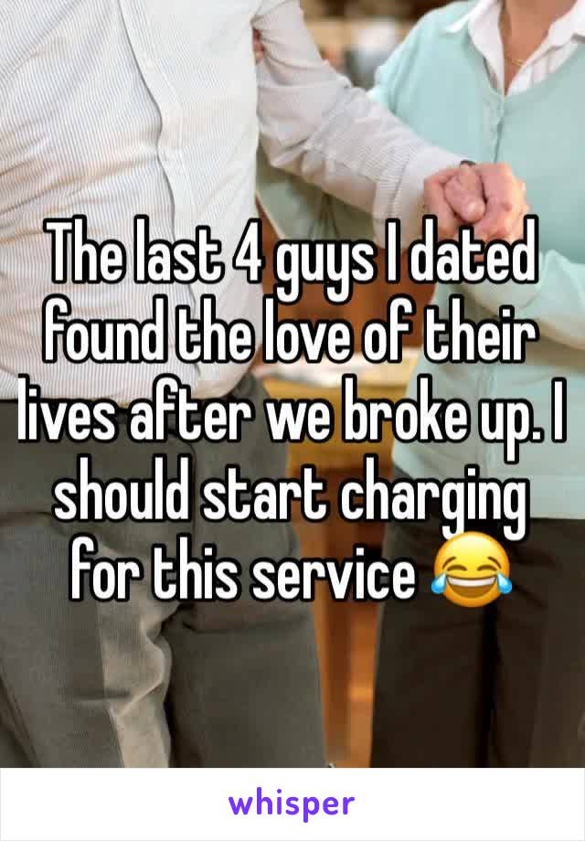 The last 4 guys I dated found the love of their lives after we broke up. I should start charging for this service 😂