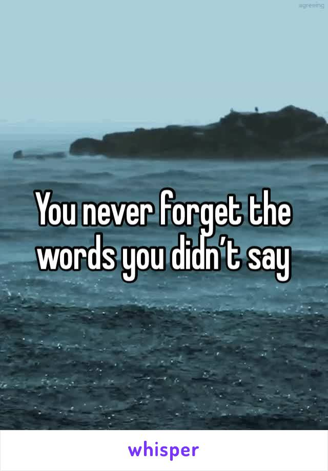 You never forget the words you didn't say