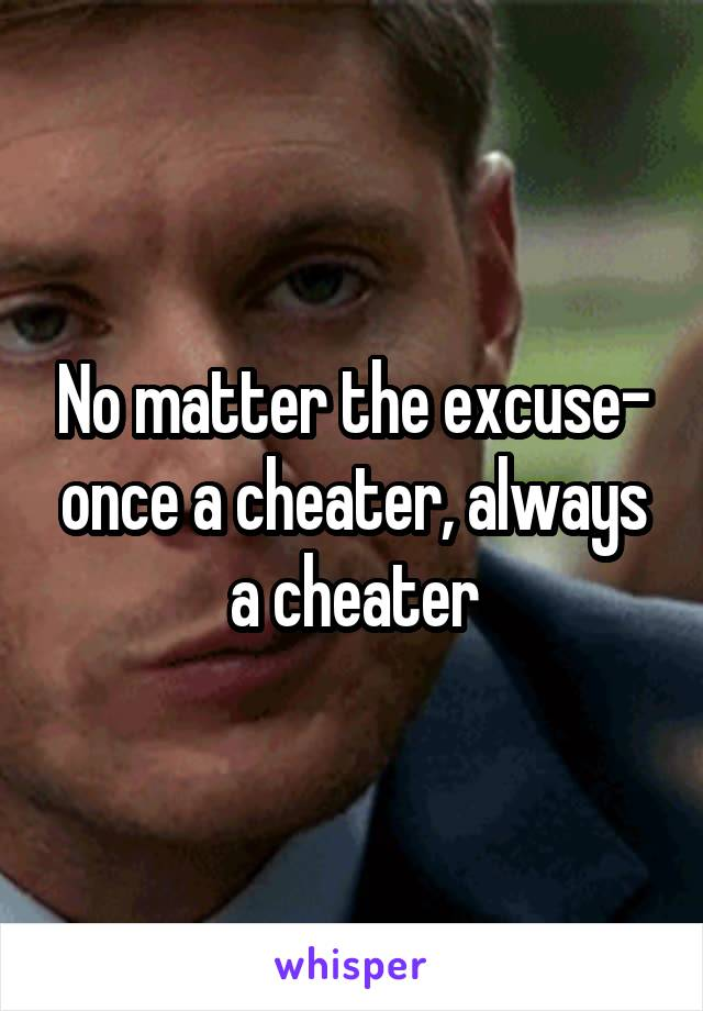 No matter the excuse- once a cheater, always a cheater