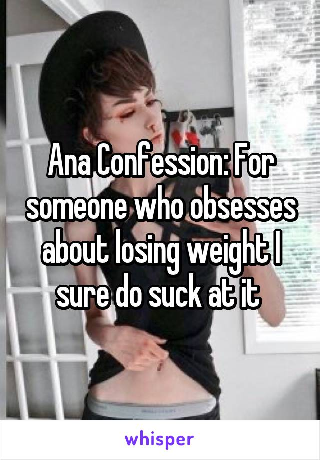 Ana Confession: For someone who obsesses about losing weight I sure do suck at it