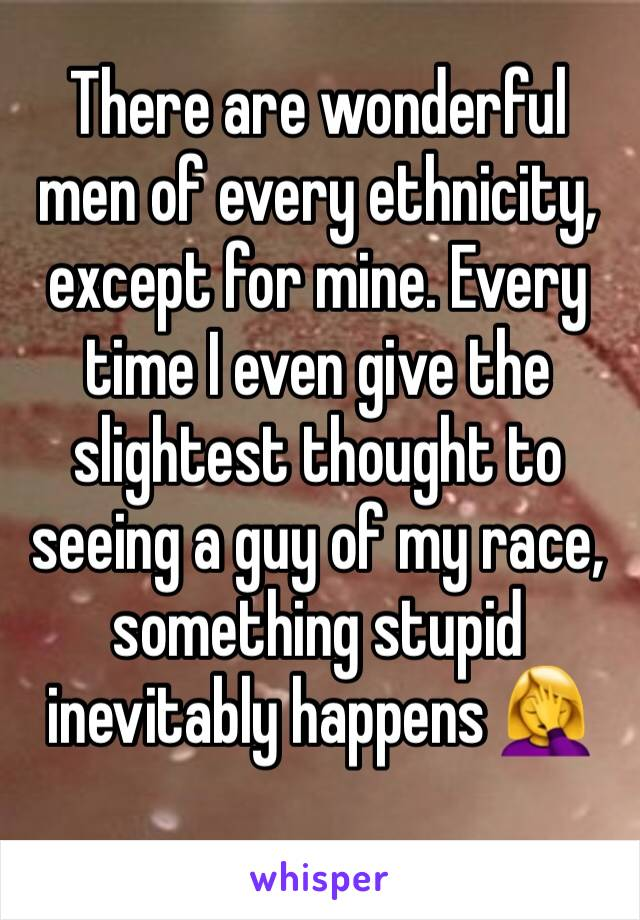 There are wonderful men of every ethnicity, except for mine. Every time I even give the slightest thought to seeing a guy of my race, something stupid inevitably happens 🤦‍♀️