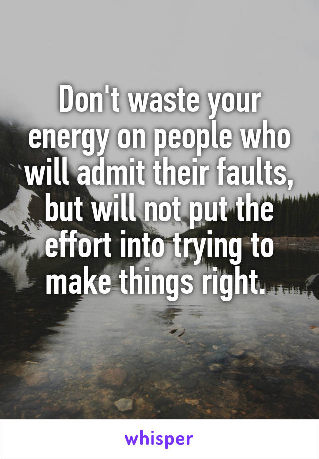 Don't waste your energy on people who will admit their faults, but will not put the effort into trying to make things right.