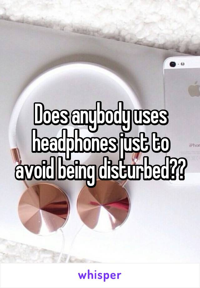 Does anybody uses headphones just to avoid being disturbed??