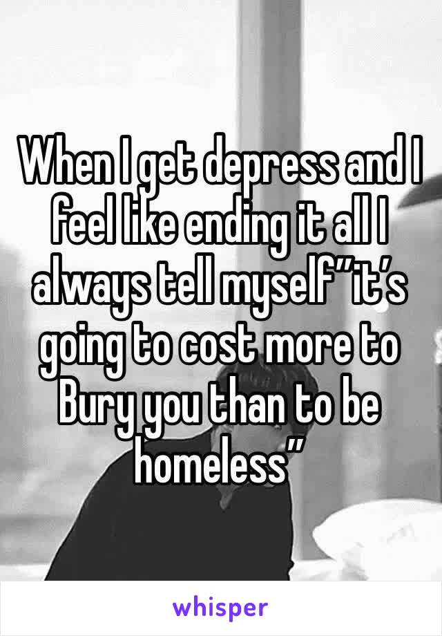 "When I get depress and I feel like ending it all I always tell myself""it's going to cost more to Bury you than to be homeless"""