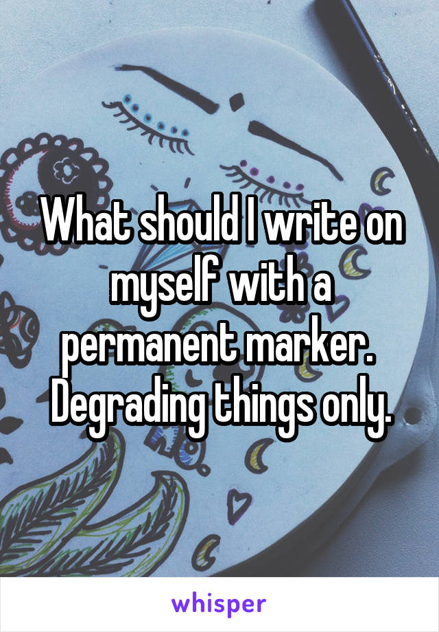 What should I write on myself with a permanent marker.  Degrading things only.