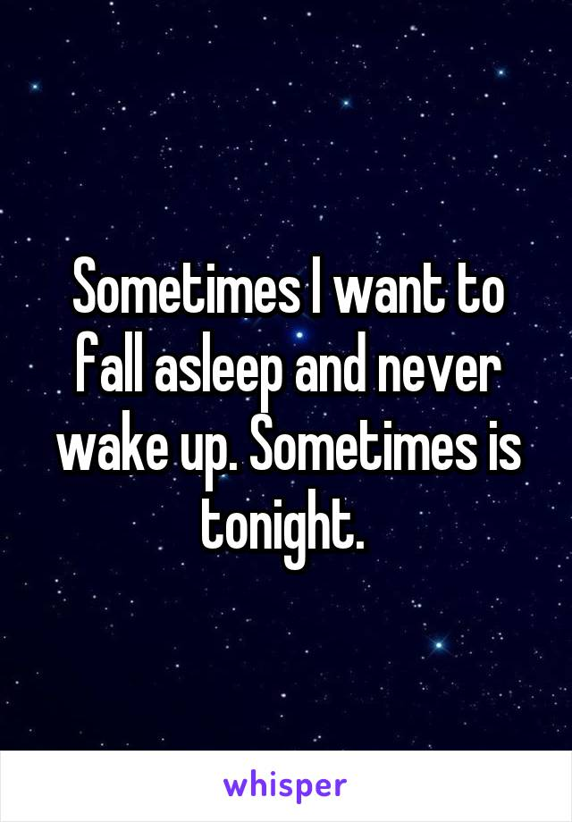 Sometimes I want to fall asleep and never wake up. Sometimes is tonight.