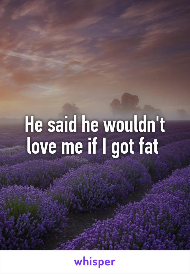 He said he wouldn't love me if I got fat