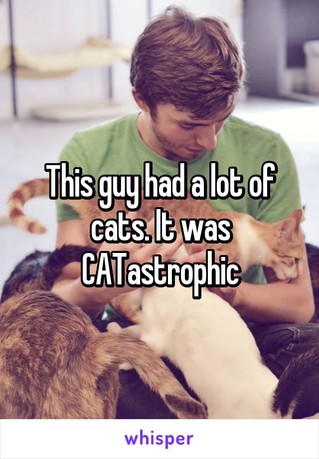 This guy had a lot of cats. It was CATastrophic