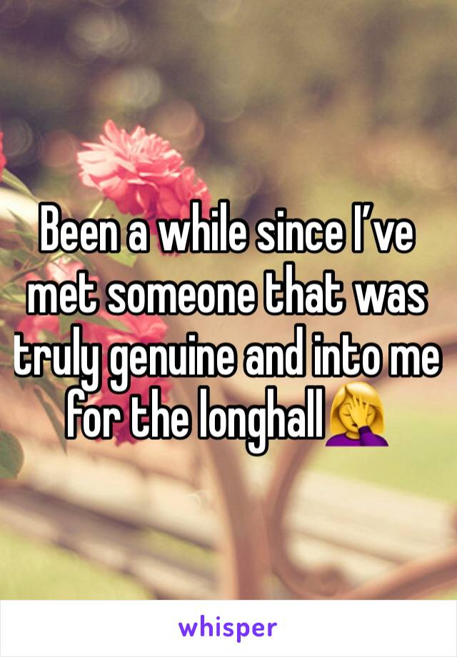 Been a while since I've met someone that was truly genuine and into me for the longhall🤦‍♀️