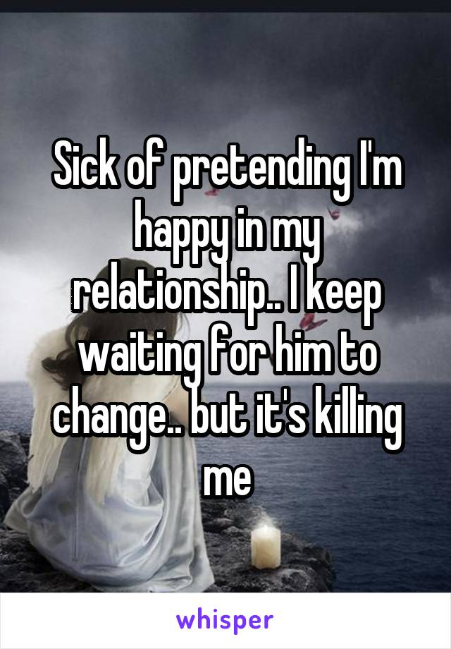 Sick of pretending I'm happy in my relationship.. I keep waiting for him to change.. but it's killing me