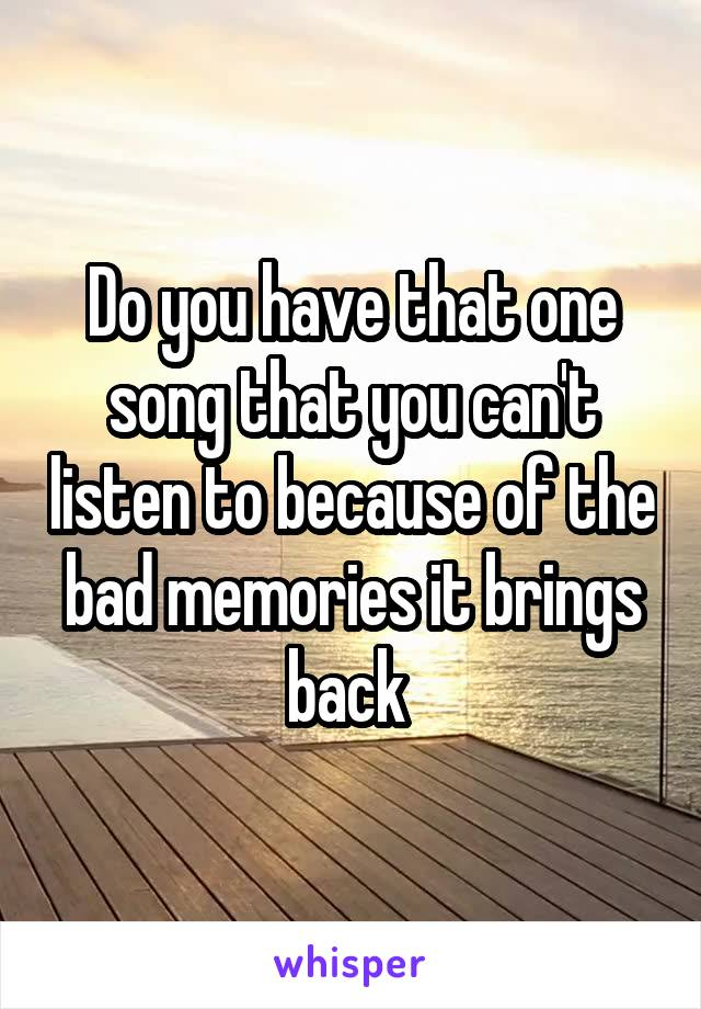 Do you have that one song that you can't listen to because of the bad memories it brings back