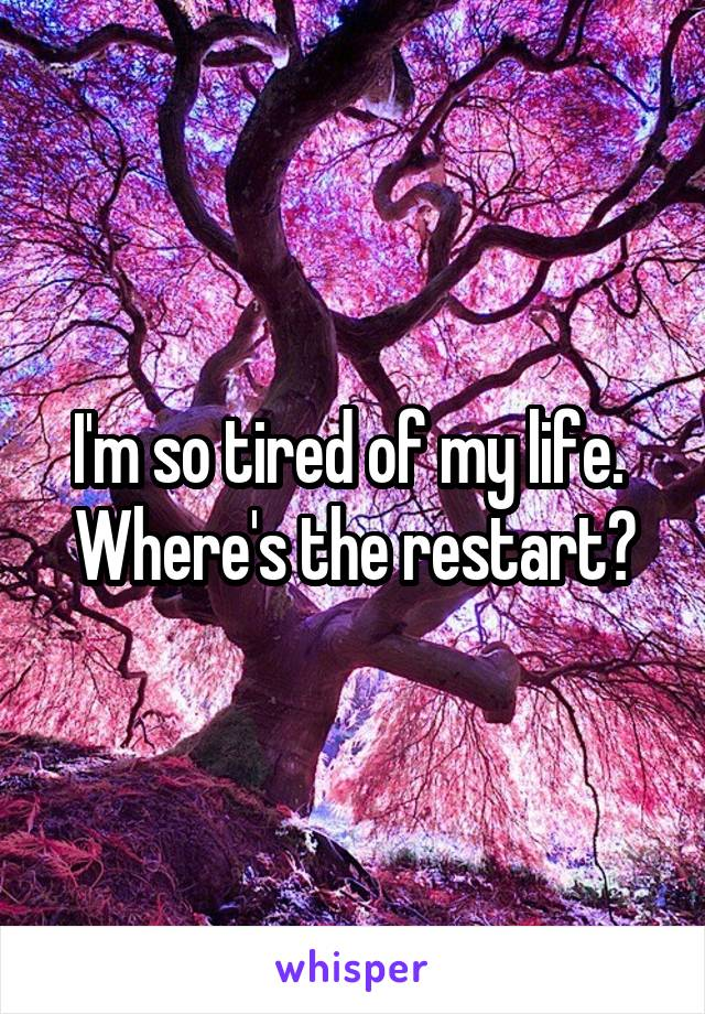 I'm so tired of my life.  Where's the restart?