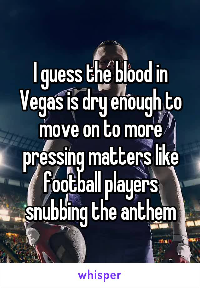 I guess the blood in Vegas is dry enough to move on to more pressing matters like football players snubbing the anthem