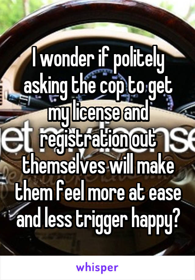 I wonder if politely asking the cop to get my license and registration out themselves will make them feel more at ease and less trigger happy?