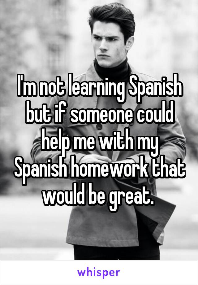 I'm not learning Spanish but if someone could help me with my Spanish homework that would be great.