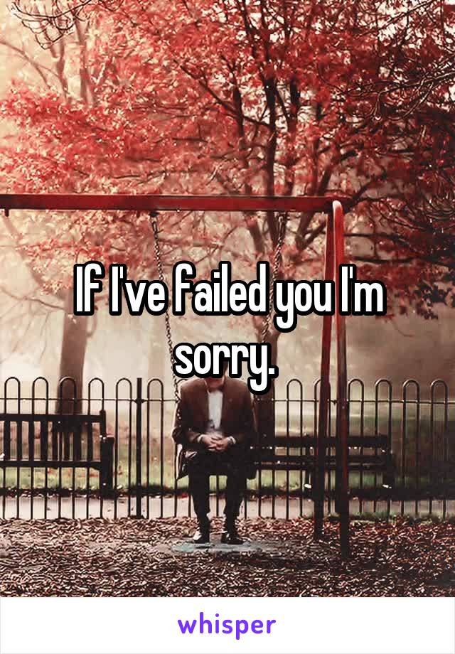 If I've failed you I'm sorry.