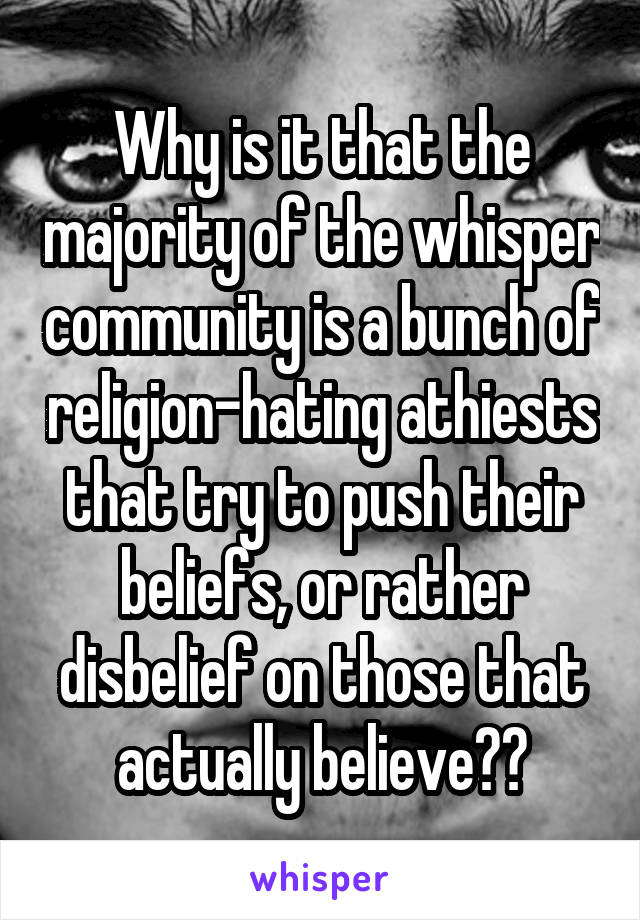 Why is it that the majority of the whisper community is a bunch of religion-hating athiests that try to push their beliefs, or rather disbelief on those that actually believe??
