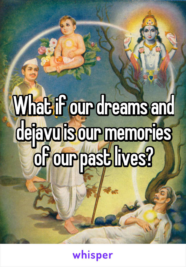 What if our dreams and dejavu is our memories of our past lives?