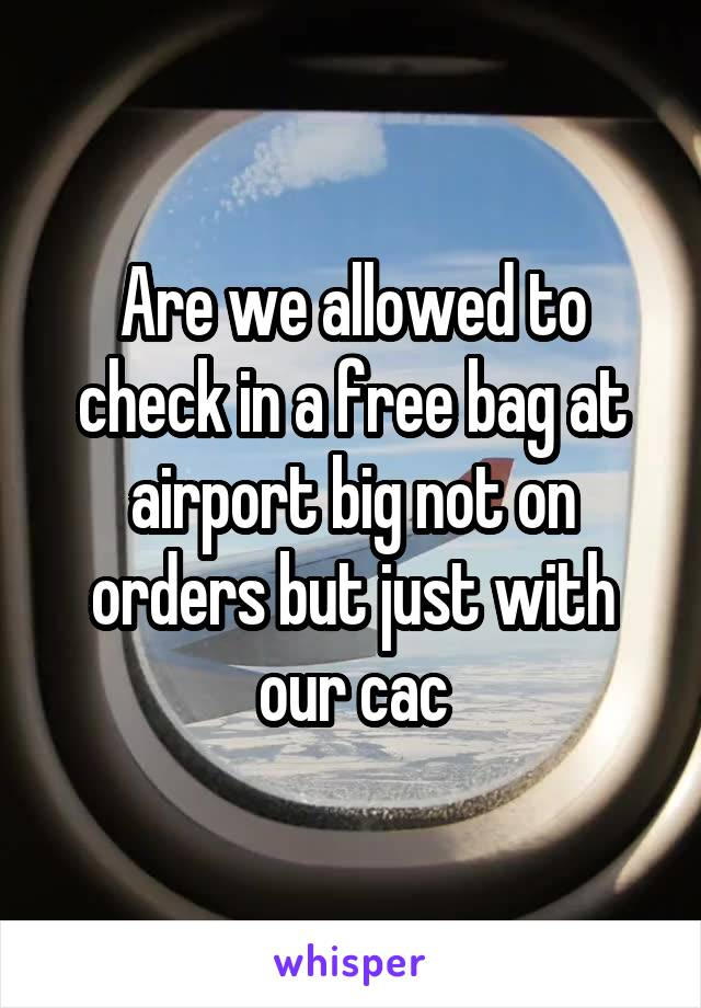 Are we allowed to check in a free bag at airport big not on orders but just with our cac