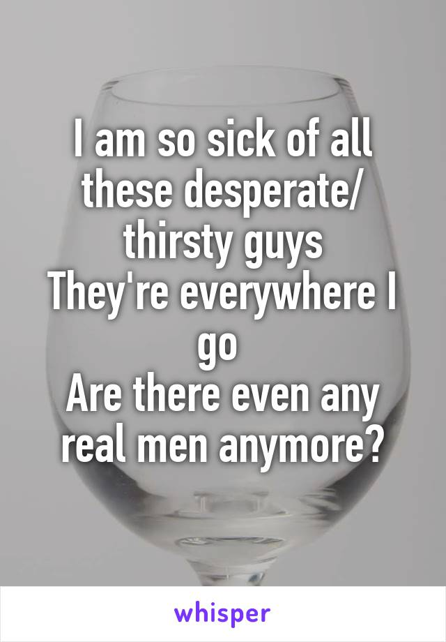 I am so sick of all these desperate/ thirsty guys They're everywhere I go  Are there even any real men anymore?