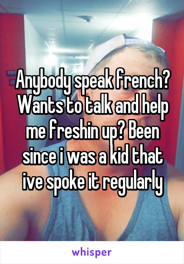 Anybody speak french? Wants to talk and help me freshin up? Been since i was a kid that ive spoke it regularly
