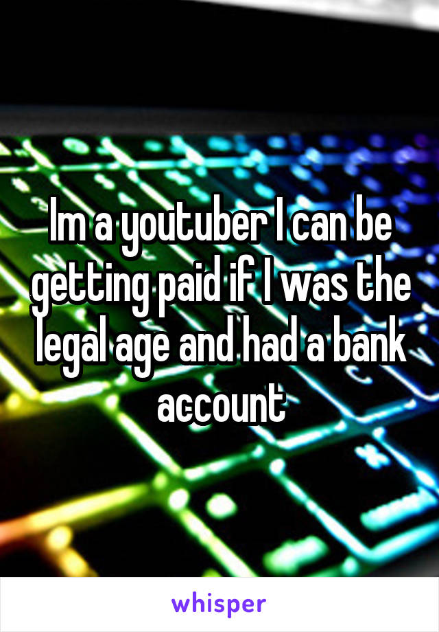 Im a youtuber I can be getting paid if I was the legal age and had a bank account