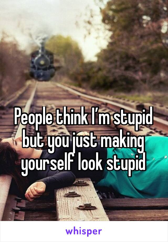 People think I'm stupid but you just making yourself look stupid