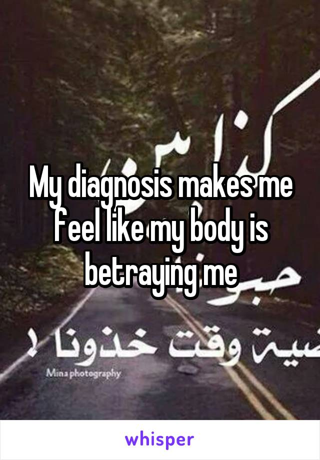 My diagnosis makes me feel like my body is betraying me