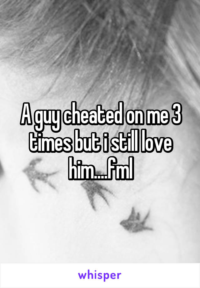 A guy cheated on me 3 times but i still love him....fml